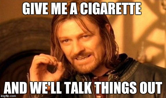 One Does Not Simply Meme | GIVE ME A CIGARETTE AND WE'LL TALK THINGS OUT | image tagged in memes,one does not simply | made w/ Imgflip meme maker