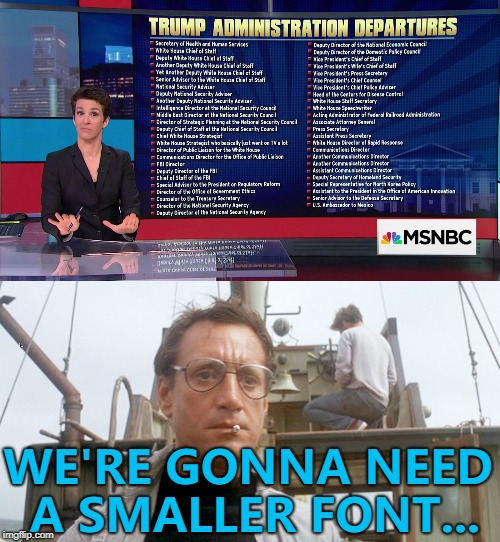 Or a bigger screen... :) | WE'RE GONNA NEED A SMALLER FONT... | image tagged in memes,trump,politics,trump departures,rachel maddow,jaws | made w/ Imgflip meme maker