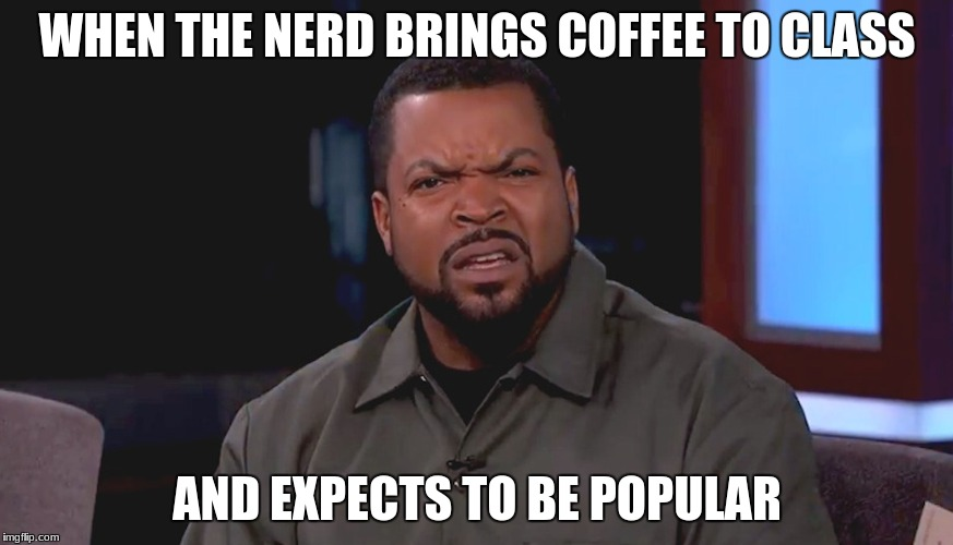 Really? Ice Cube | WHEN THE NERD BRINGS COFFEE TO CLASS AND EXPECTS TO BE POPULAR | image tagged in really ice cube | made w/ Imgflip meme maker