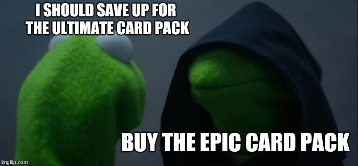 Evil Kermit | I SHOULD SAVE UP FOR THE ULTIMATE CARD PACK BUY THE EPIC CARD PACK | image tagged in memes,evil kermit | made w/ Imgflip meme maker