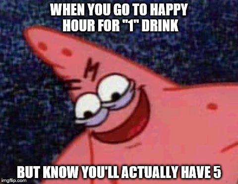 "WHEN YOU GO TO HAPPY HOUR FOR ""1"" DRINK; BUT KNOW YOU'LL ACTUALLY HAVE 5 