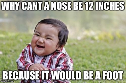 Evil Toddler Meme | WHY CANT A NOSE BE 12 INCHES BECAUSE IT WOULD BE A FOOT | image tagged in memes,evil toddler | made w/ Imgflip meme maker
