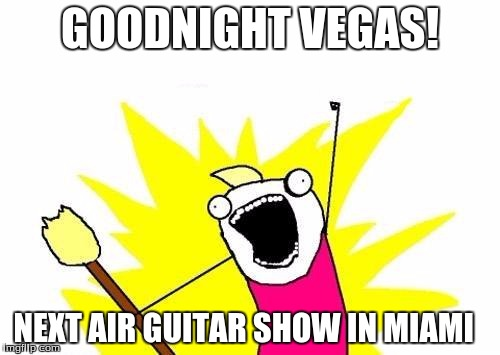 X All The Y Meme | GOODNIGHT VEGAS! NEXT AIR GUITAR SHOW IN MIAMI | image tagged in memes,x all the y | made w/ Imgflip meme maker