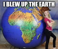 Real Evil Scientist | I BLEW UP THE EARTH | image tagged in earth,ball,memes,scumbag | made w/ Imgflip meme maker