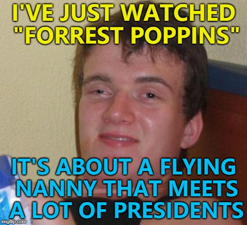"Movie mash-ups - give it a go... :) | I'VE JUST WATCHED ""FORREST POPPINS"" IT'S ABOUT A FLYING NANNY THAT MEETS A LOT OF PRESIDENTS 