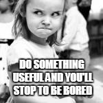DO SOMETHING USEFUL AND YOU'LL STOP TO BE BORED | made w/ Imgflip meme maker