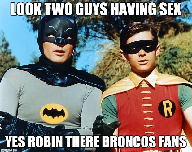 holy batman | LOOK TWO GUYS HAVING SEX YES ROBIN THERE BRONCOS FANS | image tagged in holy batman | made w/ Imgflip meme maker