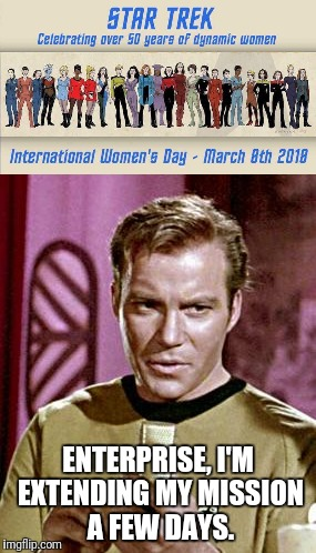 Kirk Celebrates International Women's Day | ENTERPRISE, I'M EXTENDING MY MISSION A FEW DAYS. | image tagged in women,captain kirk | made w/ Imgflip meme maker