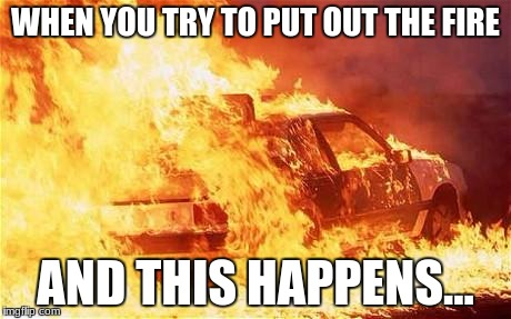 car on fire | WHEN YOU TRY TO PUT OUT THE FIRE AND THIS HAPPENS... | image tagged in car on fire | made w/ Imgflip meme maker