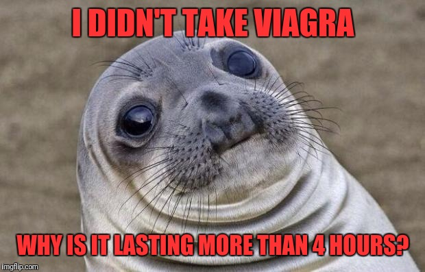 Awkward Moment Sealion Meme | I DIDN'T TAKE VIAGRA WHY IS IT LASTING MORE THAN 4 HOURS? | image tagged in memes,awkward moment sealion | made w/ Imgflip meme maker