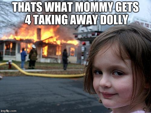 Disaster Girl Meme | THATS WHAT MOMMY GETS 4 TAKING AWAY DOLLY | image tagged in memes,disaster girl | made w/ Imgflip meme maker