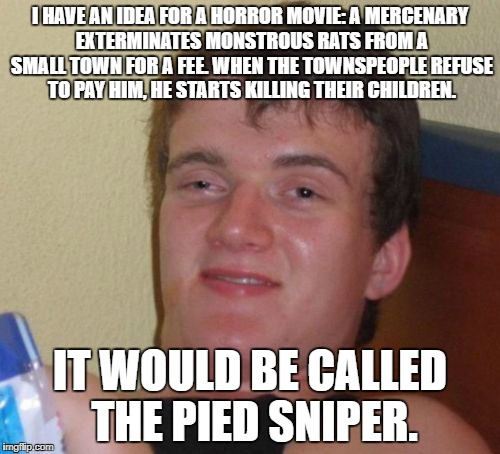 In this day and age, I wouldn't be at all surprised if someone made a movie like this. | I HAVE AN IDEA FOR A HORROR MOVIE: A MERCENARY EXTERMINATES MONSTROUS RATS FROM A SMALL TOWN FOR A FEE. WHEN THE TOWNSPEOPLE REFUSE TO PAY H | image tagged in memes,10 guy | made w/ Imgflip meme maker