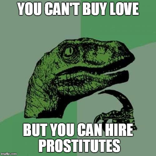 HEY, KIDS! | YOU CAN'T BUY LOVE BUT YOU CAN HIRE PROSTITUTES | image tagged in memes,philosoraptor,funny,quotes,sex,sex joke | made w/ Imgflip meme maker