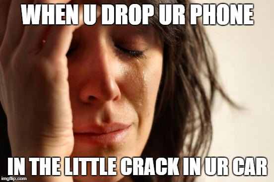 First World Problems Meme | WHEN U DROP UR PHONE IN THE LITTLE CRACK IN UR CAR | image tagged in memes,first world problems | made w/ Imgflip meme maker