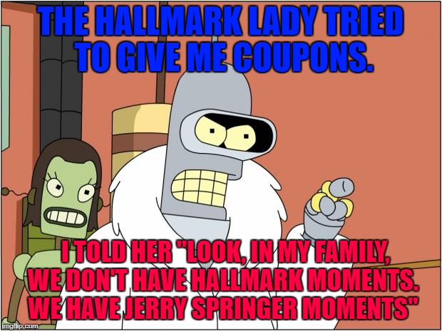 "halmarkvsspringermoments | THE HALLMARK LADY TRIED TO GIVE ME COUPONS. I TOLD HER ""LOOK, IN MY FAMILY, WE DON'T HAVE HALLMARK MOMENTS. WE HAVE JERRY SPRINGER MOMENTS"" 