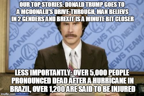 The News these days... | OUR TOP STORIES: DONALD TRUMP GOES TO A MCDONALD'S DRIVE-THROUGH, MAN BELIEVS IN 2 GENDERS AND BREXIT IS A MINUTE BIT CLOSER LESS IMPORTANTL | image tagged in memes,ron burgundy,news,funny,politics,jokes | made w/ Imgflip meme maker