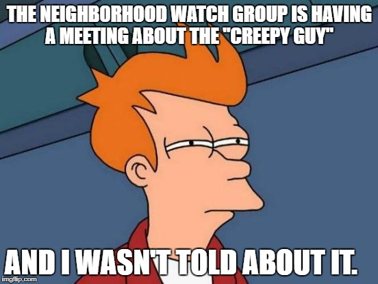 "wth makes you wonder lmao | THE NEIGHBORHOOD WATCH GROUP IS HAVING A MEETING ABOUT THE ""CREEPY GUY"" AND I WASN'T TOLD ABOUT IT. 
