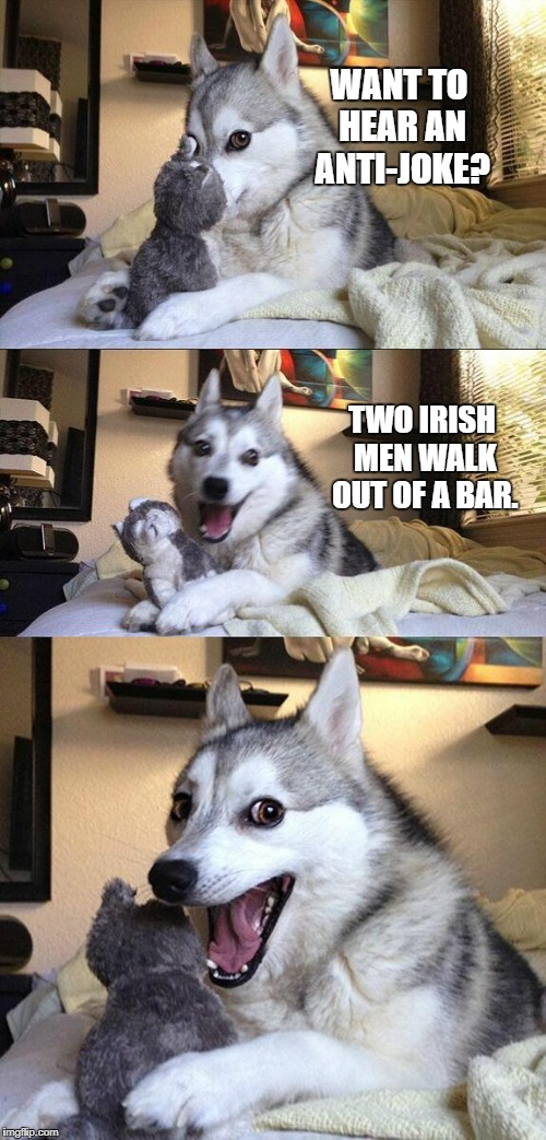 Anti Joke | WANT TO HEAR AN ANTI-JOKE? TWO IRISH MEN WALK OUT OF A BAR. | image tagged in memes,bad pun dog | made w/ Imgflip meme maker