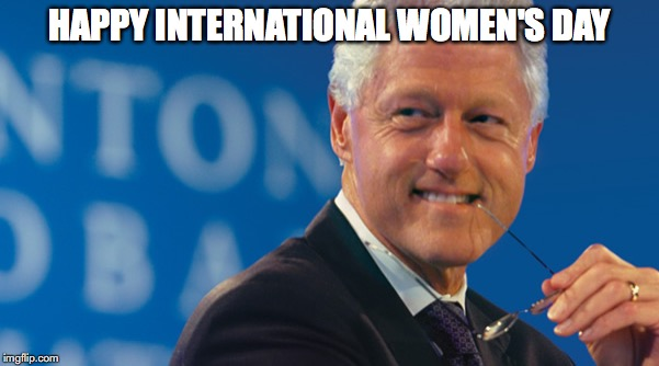 HAPPY INTERNATIONAL WOMEN'S DAY | image tagged in bill clinton smile,international women's day | made w/ Imgflip meme maker