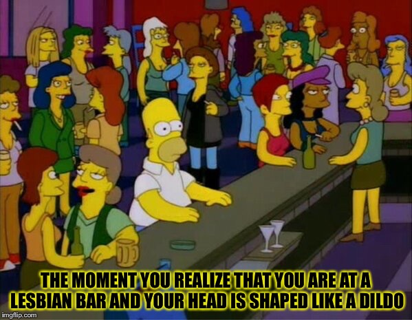 Dildo head | THE MOMENT YOU REALIZE THAT YOU ARE AT A LESBIAN BAR AND YOUR HEAD IS SHAPED LIKE A D**DO | image tagged in homer bar lesbian gay,lesbian,memes,bar,gay | made w/ Imgflip meme maker