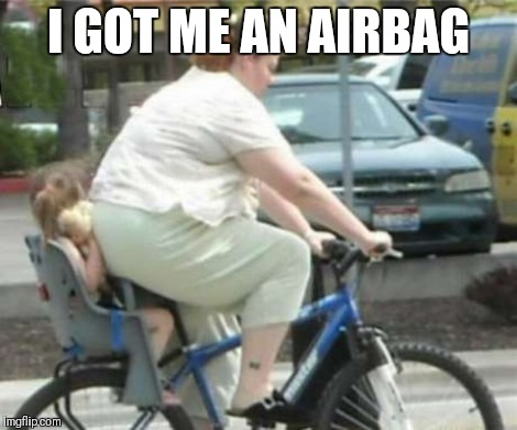 Airbag with gas | I GOT ME AN AIRBAG | image tagged in ass,big ass,bike,mom,child,childhood | made w/ Imgflip meme maker