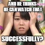 AND HE THINKS HE CAN WATCH THAT SUCCESSFULLY? | made w/ Imgflip meme maker