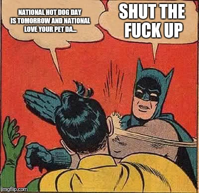 Batman Slapping Robin Meme | NATIONAL HOT DOG DAY IS TOMORROW AND NATIONAL LOVE YOUR PET DA... SHUT THE F**K UP | image tagged in memes,batman slapping robin | made w/ Imgflip meme maker