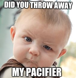 Skeptical Baby Meme | DID YOU THROW AWAY MY PACIFIER | image tagged in memes,skeptical baby,scumbag | made w/ Imgflip meme maker