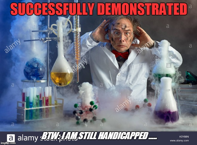 SUCCESSFULLY DEMONSTRATED BTW: I AM STILL HANDICAPPED ..... | made w/ Imgflip meme maker