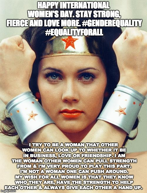 wonder woman | HAPPY INTERNATIONAL WOMEN'S DAY. STAY STRONG, FIERCE AND LOVE MORE. #GENDEREQUALITY #EQUALITYFORALL I TRY TO BE A WOMAN THAT OTHER WOMEN CAN | image tagged in wonder woman | made w/ Imgflip meme maker