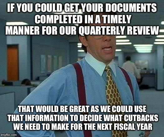 That Would Be Great Meme | IF YOU COULD GET YOUR DOCUMENTS COMPLETED IN A TIMELY MANNER FOR OUR QUARTERLY REVIEW THAT WOULD BE GREAT AS WE COULD USE THAT INFORMATION T | image tagged in memes,that would be great | made w/ Imgflip meme maker