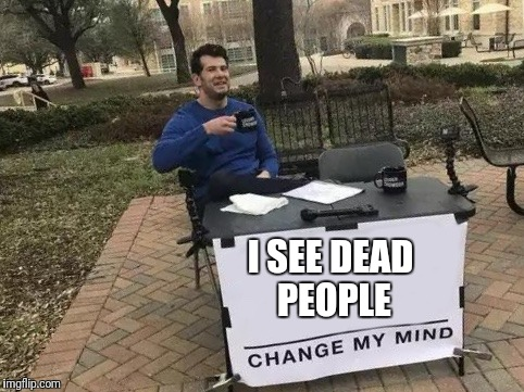 Change My Mind Meme | I SEE DEAD PEOPLE | image tagged in change my mind | made w/ Imgflip meme maker