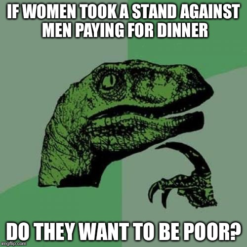 Philosoraptor Meme | IF WOMEN TOOK A STAND AGAINST MEN PAYING FOR DINNER DO THEY WANT TO BE POOR? | image tagged in memes,philosoraptor | made w/ Imgflip meme maker