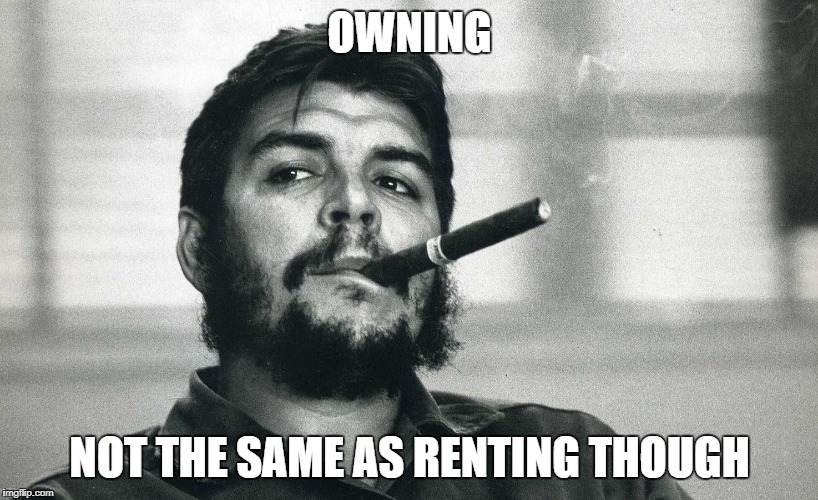 Che | OWNING NOT THE SAME AS RENTING THOUGH | image tagged in che | made w/ Imgflip meme maker