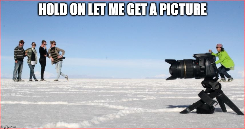HOLD ON LET ME GET A PICTURE | made w/ Imgflip meme maker