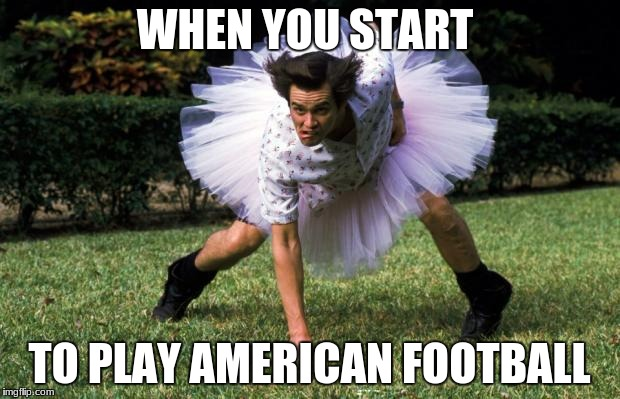 WHEN YOU START TO PLAY AMERICAN FOOTBALL | image tagged in ace ventura | made w/ Imgflip meme maker
