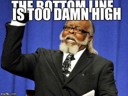 Too Damn High Meme | THE BOTTOM LINE IS TOO DAMN HIGH | image tagged in memes,too damn high | made w/ Imgflip meme maker