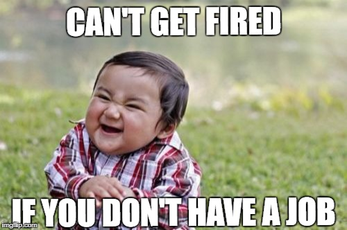 Evil Toddler Meme | CAN'T GET FIRED IF YOU DON'T HAVE A JOB | image tagged in memes,evil toddler | made w/ Imgflip meme maker