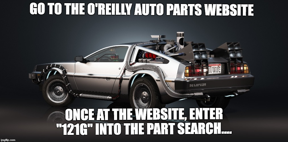 "back to the future parts | GO TO THE O'REILLY AUTO PARTS WEBSITE ONCE AT THE WEBSITE, ENTER ""121G"" INTO THE PART SEARCH.... 