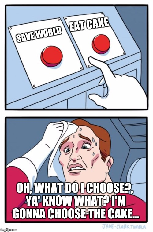 Two Buttons Meme | SAVE WORLD EAT CAKE OH, WHAT DO I CHOOSE?, YA' KNOW WHAT? I'M GONNA CHOOSE THE CAKE... | image tagged in memes,two buttons | made w/ Imgflip meme maker