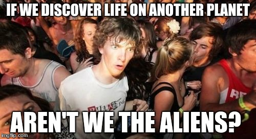 Sudden Clarity Clarence Meme | IF WE DISCOVER LIFE ON ANOTHER PLANET AREN'T WE THE ALIENS? | image tagged in memes,sudden clarity clarence,meme,aliens | made w/ Imgflip meme maker
