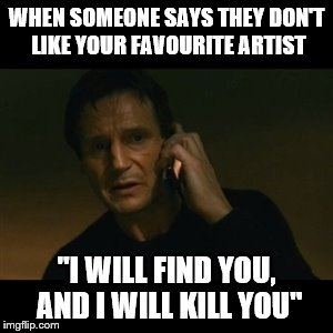 "Music Week! March 6th to March 10th, a Phantasmemegoric & thecoffeemaster Event | WHEN SOMEONE SAYS THEY DON'T LIKE YOUR FAVOURITE ARTIST ""I WILL FIND YOU, AND I WILL KILL YOU"" 