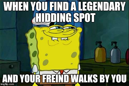 Dont You Squidward Meme | WHEN YOU FIND A LEGENDARY HIDDING SPOT AND YOUR FREIND WALKS BY YOU | image tagged in memes,dont you squidward | made w/ Imgflip meme maker