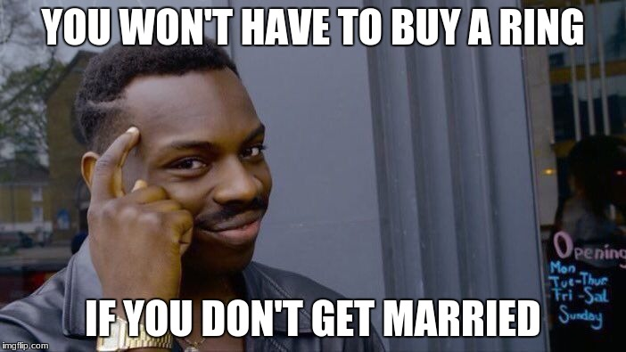 Roll Safe Think About It Meme | YOU WON'T HAVE TO BUY A RING IF YOU DON'T GET MARRIED | image tagged in memes,roll safe think about it | made w/ Imgflip meme maker