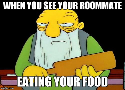 That's a paddlin' | WHEN YOU SEE YOUR ROOMMATE EATING YOUR FOOD | image tagged in memes,that's a paddlin' | made w/ Imgflip meme maker