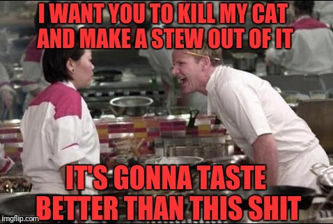 Angry Chef Gordon Ramsay Meme | I WANT YOU TO KILL MY CAT AND MAKE A STEW OUT OF IT IT'S GONNA TASTE BETTER THAN THIS SHIT | image tagged in memes,angry chef gordon ramsay | made w/ Imgflip meme maker