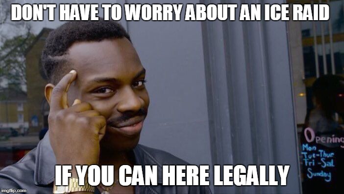 Roll Safe Think About It Meme | DON'T HAVE TO WORRY ABOUT AN ICE RAID IF YOU CAN HERE LEGALLY | image tagged in memes,roll safe think about it | made w/ Imgflip meme maker