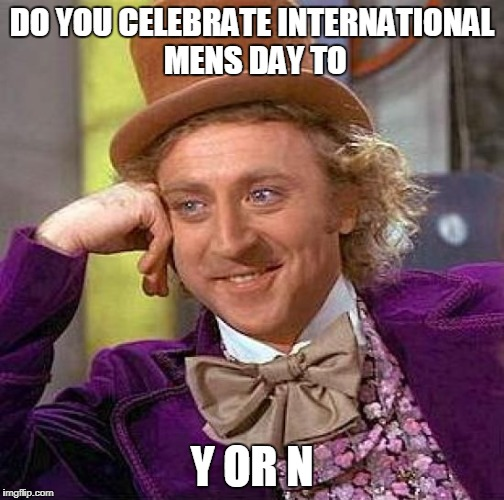 Creepy Condescending Wonka Meme | DO YOU CELEBRATE INTERNATIONAL MENS DAY TO Y OR N | image tagged in memes,creepy condescending wonka | made w/ Imgflip meme maker