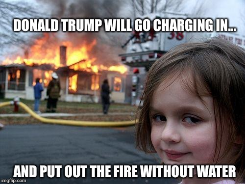 Disaster Girl Meme | DONALD TRUMP WILL GO CHARGING IN... AND PUT OUT THE FIRE WITHOUT WATER | image tagged in memes,disaster girl | made w/ Imgflip meme maker