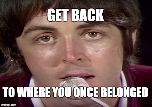 GET BACK TO WHERE YOU ONCE BELONGED | made w/ Imgflip meme maker